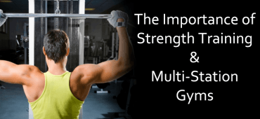 The Importance of Strength Training & Multi-Station Gyms